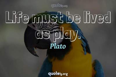 Photo Quote of Life must be lived as play.