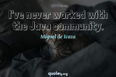 Photo Quote of I've never worked with the Java community.
