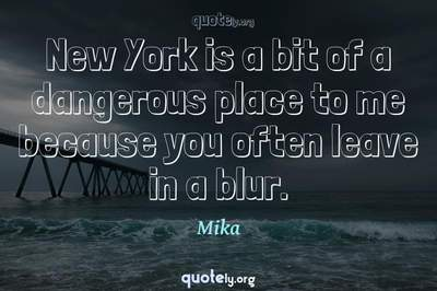 Photo Quote of New York is a bit of a dangerous place to me because you often leave in a blur.