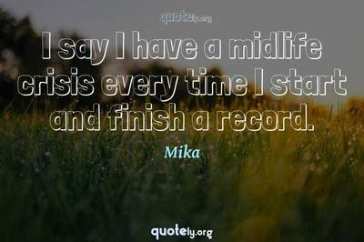 Photo Quote of I say I have a midlife crisis every time I start and finish a record.