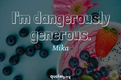 Photo Quote of I'm dangerously generous.