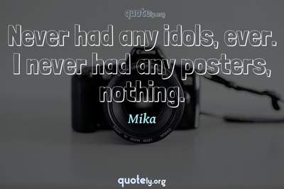 Photo Quote of Never had any idols, ever. I never had any posters, nothing.