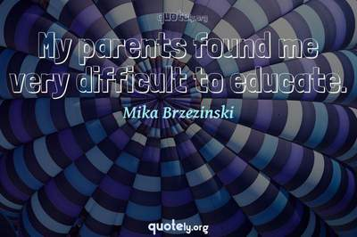 Photo Quote of My parents found me very difficult to educate.