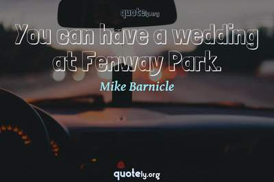Photo Quote of You can have a wedding at Fenway Park.
