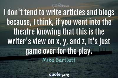 Photo Quote of I don't tend to write articles and blogs because, I think, if you went into the theatre knowing that this is the writer's view on x, y, and z, it's just game over for the play.