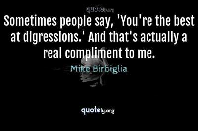 Photo Quote of Sometimes people say, 'You're the best at digressions.' And that's actually a real compliment to me.