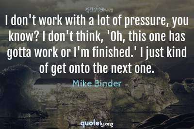 Photo Quote of I don't work with a lot of pressure, you know? I don't think, 'Oh, this one has gotta work or I'm finished.' I just kind of get onto the next one.
