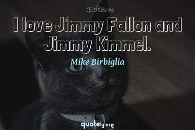 Photo Quote of I love Jimmy Fallon and Jimmy Kimmel.