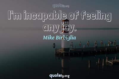 Photo Quote of I'm incapable of feeling any joy.