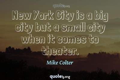 Photo Quote of New York City is a big city but a small city when it comes to theater.