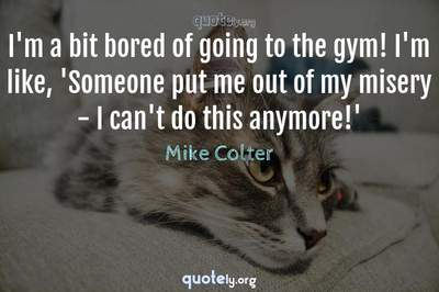 Photo Quote of I'm a bit bored of going to the gym! I'm like, 'Someone put me out of my misery - I can't do this anymore!'