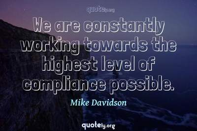 Photo Quote of We are constantly working towards the highest level of compliance possible.
