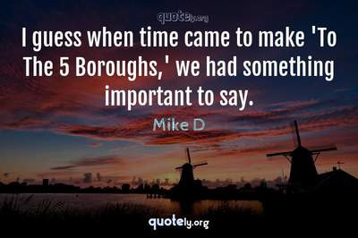 Photo Quote of I guess when time came to make 'To The 5 Boroughs,' we had something important to say.