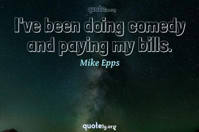 Photo Quote of I've been doing comedy and paying my bills.