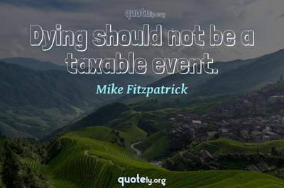 Photo Quote of Dying should not be a taxable event.