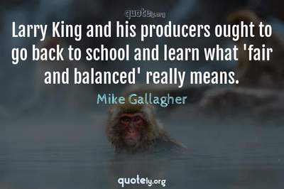 Photo Quote of Larry King and his producers ought to go back to school and learn what 'fair and balanced' really means.