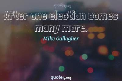 Photo Quote of After one election comes many more.