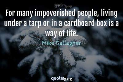 Photo Quote of For many impoverished people, living under a tarp or in a cardboard box is a way of life.