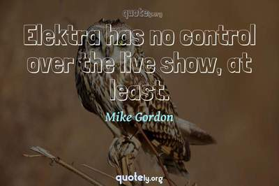 Photo Quote of Elektra has no control over the live show, at least.