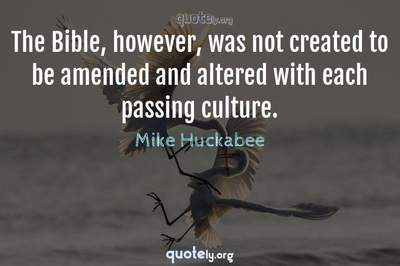 Photo Quote of The Bible, however, was not created to be amended and altered with each passing culture.