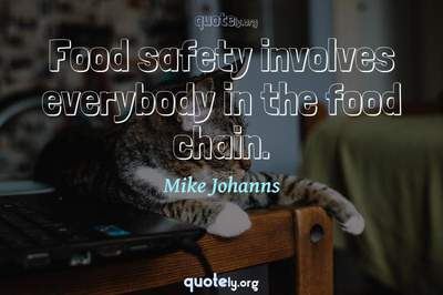 Photo Quote of Food safety involves everybody in the food chain.