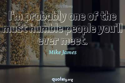 Photo Quote of I'm probably one of the must humble people you'll ever meet.
