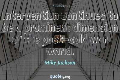 Photo Quote of Intervention continues to be a prominent dimension of the post-cold war world.