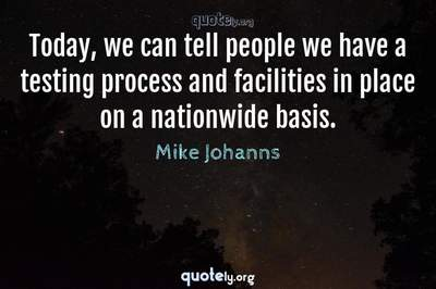 Photo Quote of Today, we can tell people we have a testing process and facilities in place on a nationwide basis.