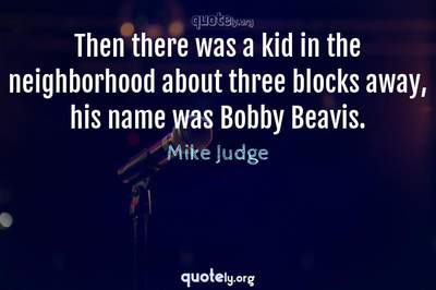 Photo Quote of Then there was a kid in the neighborhood about three blocks away, his name was Bobby Beavis.