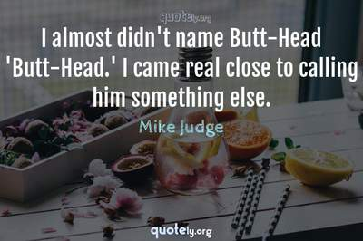 Photo Quote of I almost didn't name Butt-Head 'Butt-Head.' I came real close to calling him something else.