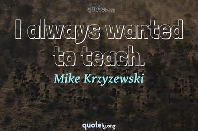 Photo Quote of I always wanted to teach.