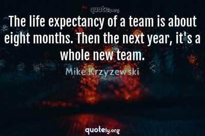 Photo Quote of The life expectancy of a team is about eight months. Then the next year, it's a whole new team.
