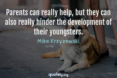 Photo Quote of Parents can really help, but they can also really hinder the development of their youngsters.