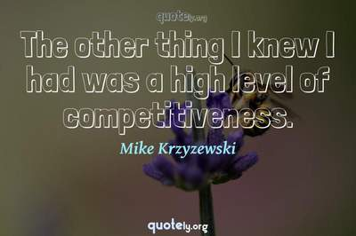 Photo Quote of The other thing I knew I had was a high level of competitiveness.