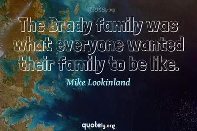 Photo Quote of The Brady family was what everyone wanted their family to be like.