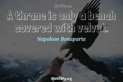 Photo Quote of A throne is only a bench covered with velvet.