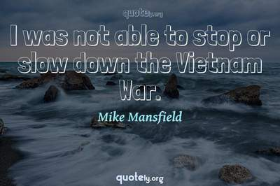 Photo Quote of I was not able to stop or slow down the Vietnam War.