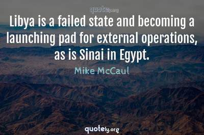 Photo Quote of Libya is a failed state and becoming a launching pad for external operations, as is Sinai in Egypt.