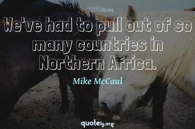 Photo Quote of We've had to pull out of so many countries in Northern Africa.