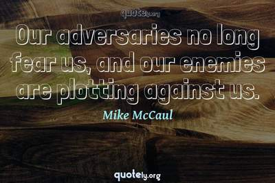 Photo Quote of Our adversaries no long fear us, and our enemies are plotting against us.