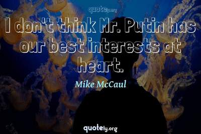 Photo Quote of I don't think Mr. Putin has our best interests at heart.
