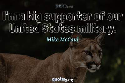 Photo Quote of I'm a big supporter of our United States military.