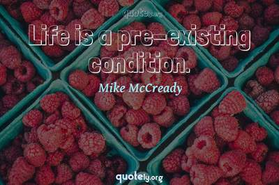 Photo Quote of Life is a pre-existing condition.