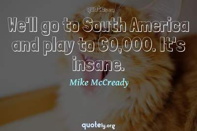 Photo Quote of We'll go to South America and play to 60,000. It's insane.
