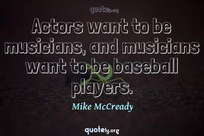 Photo Quote of Actors want to be musicians, and musicians want to be baseball players.