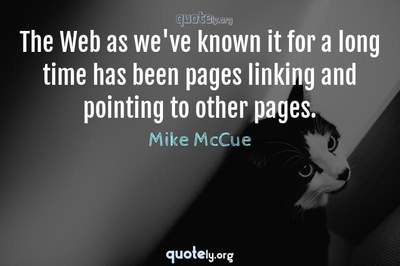 Photo Quote of The Web as we've known it for a long time has been pages linking and pointing to other pages.