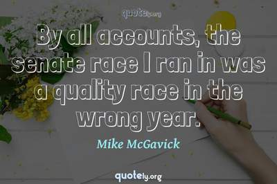 Photo Quote of By all accounts, the senate race I ran in was a quality race in the wrong year.