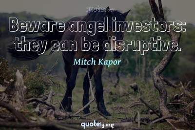 Photo Quote of Beware angel investors: they can be disruptive.