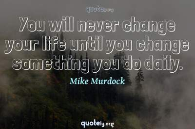 Photo Quote of You will never change your life until you change something you do daily.