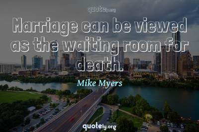 Photo Quote of Marriage can be viewed as the waiting room for death.